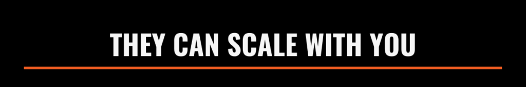They can scale with you